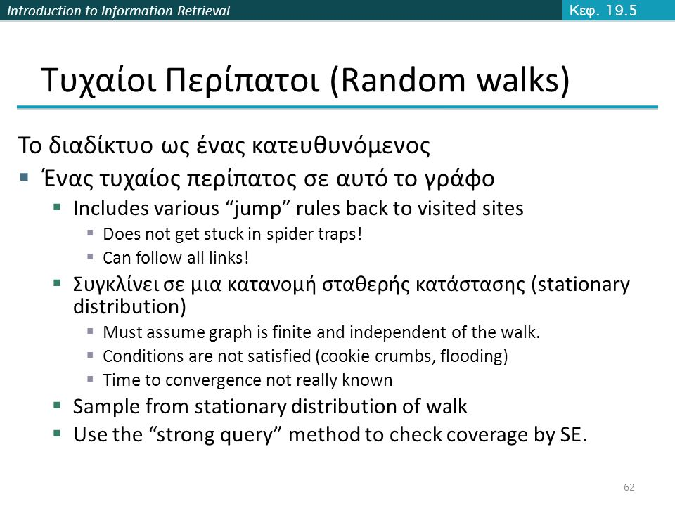 Introduction to Information Retrieval Τυχαίοι Περίπατοι (Random walks) Το διαδίκτυο ως ένας κατευθυνόμενος  Ένας τυχαίος περίπατος σε αυτό το γράφο  Includes various jump rules back to visited sites  Does not get stuck in spider traps.