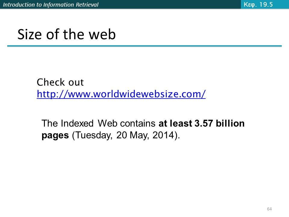 Introduction to Information Retrieval Size of the web Κεφ. 19.5 64 Check out http://www.worldwidewebsize.com/ The Indexed Web contains at least 3.57 b