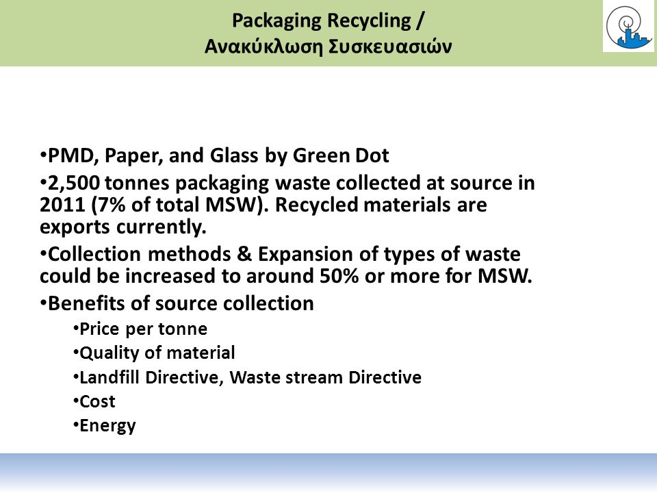 Packaging Recycling / Ανακύκλωση Συσκευασιών PMD, Paper, and Glass by Green Dot 2,500 tonnes packaging waste collected at source in 2011 (7% of total