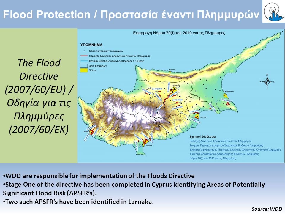 Flood Protection / Προστασία έναντι Πλημμυρών WDD are responsible for implementation of the Floods Directive Stage One of the directive has been completed in Cyprus identifying Areas of Potentially Significant Flood Risk (APSFR's).