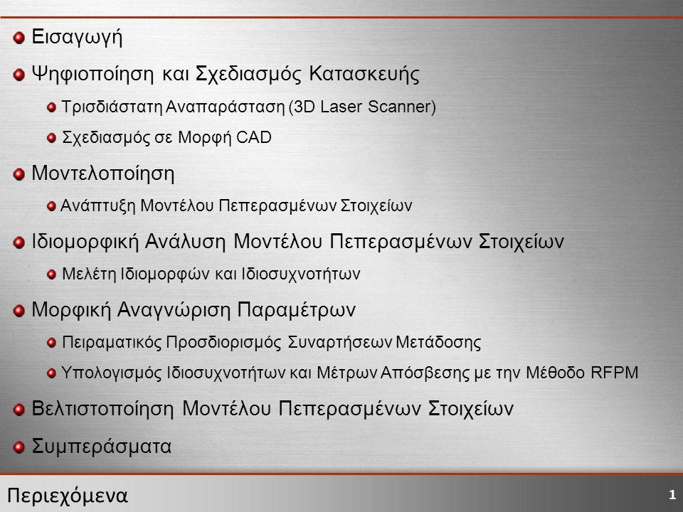 1 Περιεχόμενα Εισαγωγή Ψηφιοποίηση και Σχεδιασμός Κατασκευής Τρισδιάστατη Αναπαράσταση (3D Laser Scanner) Σχεδιασμός σε Μορφή CAD Μοντελοποίηση Ανάπτυξη Μοντέλου Πεπερασμένων Στοιχείων Ιδιομορφική Ανάλυση Μοντέλου Πεπερασμένων Στοιχείων Μελέτη Ιδιομορφών και Ιδιοσυχνοτήτων Μορφική Αναγνώριση Παραμέτρων Πειραματικός Προσδιορισμός Συναρτήσεων Μετάδοσης Υπολογισμός Ιδιοσυχνοτήτων και Μέτρων Απόσβεσης με την Μέθοδο RFPM Βελτιστοποίηση Μοντέλου Πεπερασμένων Στοιχείων Συμπεράσματα