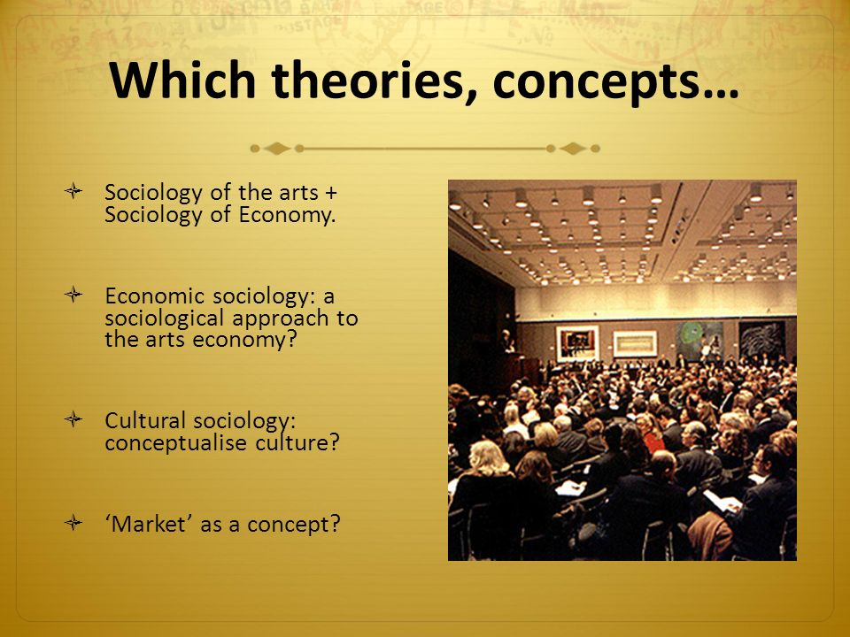 Which theories, concepts…  Sociology of the arts + Sociology of Economy.  Economic sociology: a sociological approach to the arts economy?  Cultura