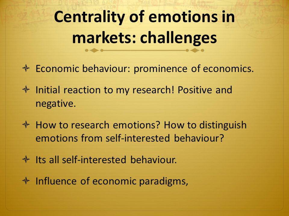 Centrality of emotions in markets: challenges  Economic behaviour: prominence of economics.
