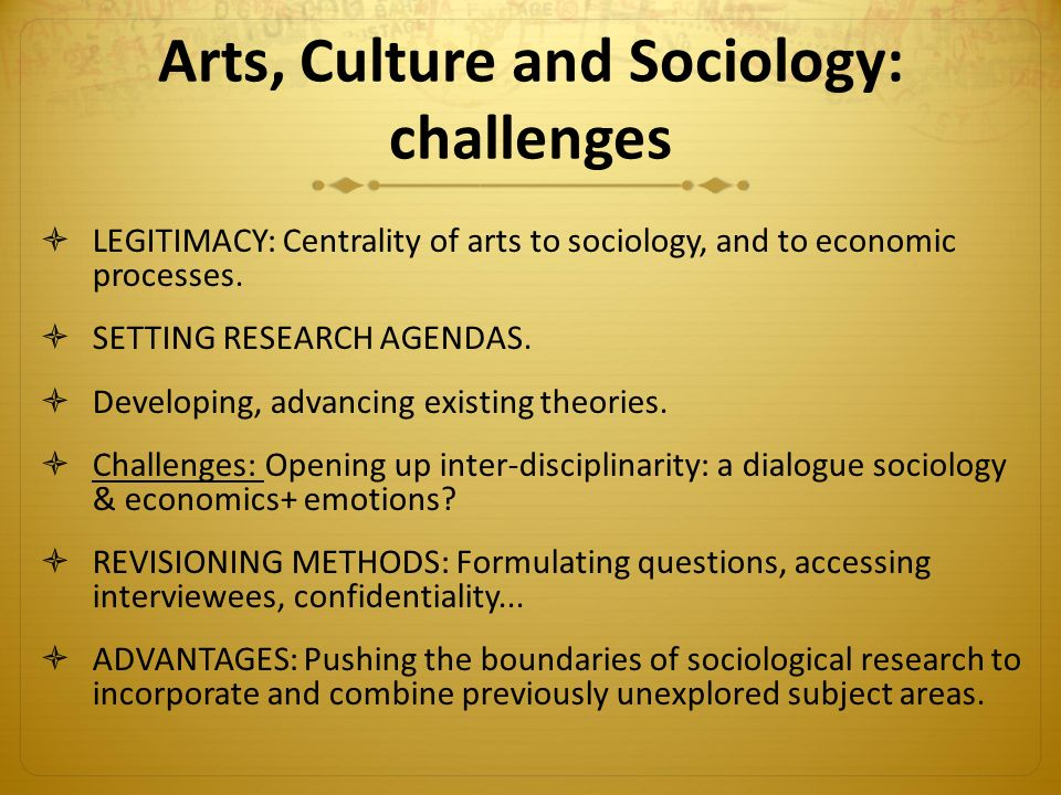 Arts, Culture and Sociology: challenges  LEGITIMACY: Centrality of arts to sociology, and to economic processes.