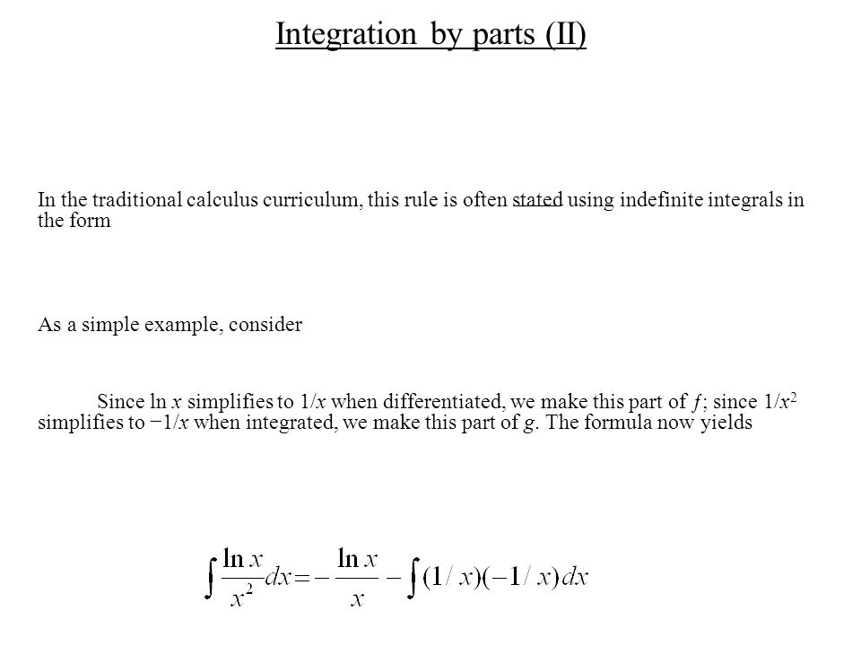 Integration by parts (II) In the traditional calculus curriculum, this rule is often stated using indefinite integrals in the form As a simple example, consider Since ln x simplifies to 1/x when differentiated, we make this part of ƒ; since 1/x 2 simplifies to −1/x when integrated, we make this part of g.