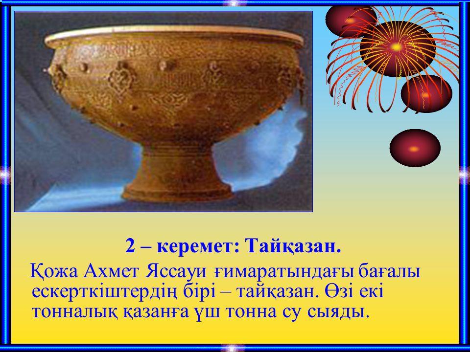 2 – керемет: Тайқазан. Қожа Ахмет Яссауи ғимаратындағы бағалы ескерткіштердің бірі – тайқазан.