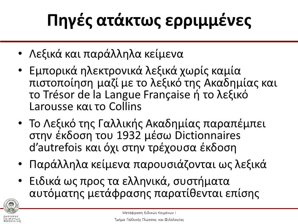 Αριστοτέλειο Πανεπιστήμιο Θεσσαλονίκης Μετάφραση Ειδικών Κειμένων Ι Τμήμα Γαλλικής Γλώσσας και Φιλολογίας Πηγές ατάκτως ερριμμένες Λεξικά και παράλληλα κείμενα Εμπορικά ηλεκτρονικά λεξικά χωρίς καμία πιστοποίηση μαζί με το λεξικό της Ακαδημίας και το Trésor de la Langue Française ή το λεξικό Larousse και το Collins To Λεξικό της Γαλλικής Ακαδημίας παραπέμπει στην έκδοση του 1932 μέσω Dictionnaires d'autrefois και όχι στην τρέχουσα έκδοση Παράλληλα κείμενα παρουσιάζονται ως λεξικά Ειδικά ως προς τα ελληνικά, συστήματα αυτόματης μετάφρασης παρατίθενται επίσης