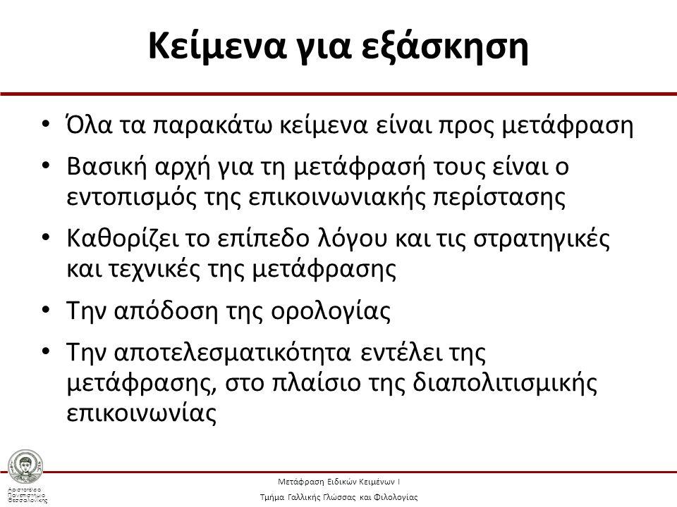 Αριστοτέλειο Πανεπιστήμιο Θεσσαλονίκης Μετάφραση Ειδικών Κειμένων Ι Τμήμα Γαλλικής Γλώσσας και Φιλολογίας Κείμενα για εξάσκηση Όλα τα παρακάτω κείμενα είναι προς μετάφραση Βασική αρχή για τη μετάφρασή τους είναι ο εντοπισμός της επικοινωνιακής περίστασης Καθορίζει το επίπεδο λόγου και τις στρατηγικές και τεχνικές της μετάφρασης Την απόδοση της ορολογίας Την αποτελεσματικότητα εντέλει της μετάφρασης, στο πλαίσιο της διαπολιτισμικής επικοινωνίας