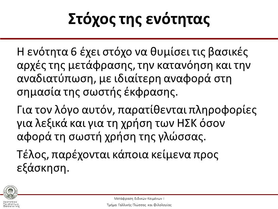 Αριστοτέλειο Πανεπιστήμιο Θεσσαλονίκης Μετάφραση Ειδικών Κειμένων Ι Τμήμα Γαλλικής Γλώσσας και Φιλολογίας Στόχος της ενότητας Η ενότητα 6 έχει στόχο να θυμίσει τις βασικές αρχές της μετάφρασης, την κατανόηση και την αναδιατύπωση, με ιδιαίτερη αναφορά στη σημασία της σωστής έκφρασης.
