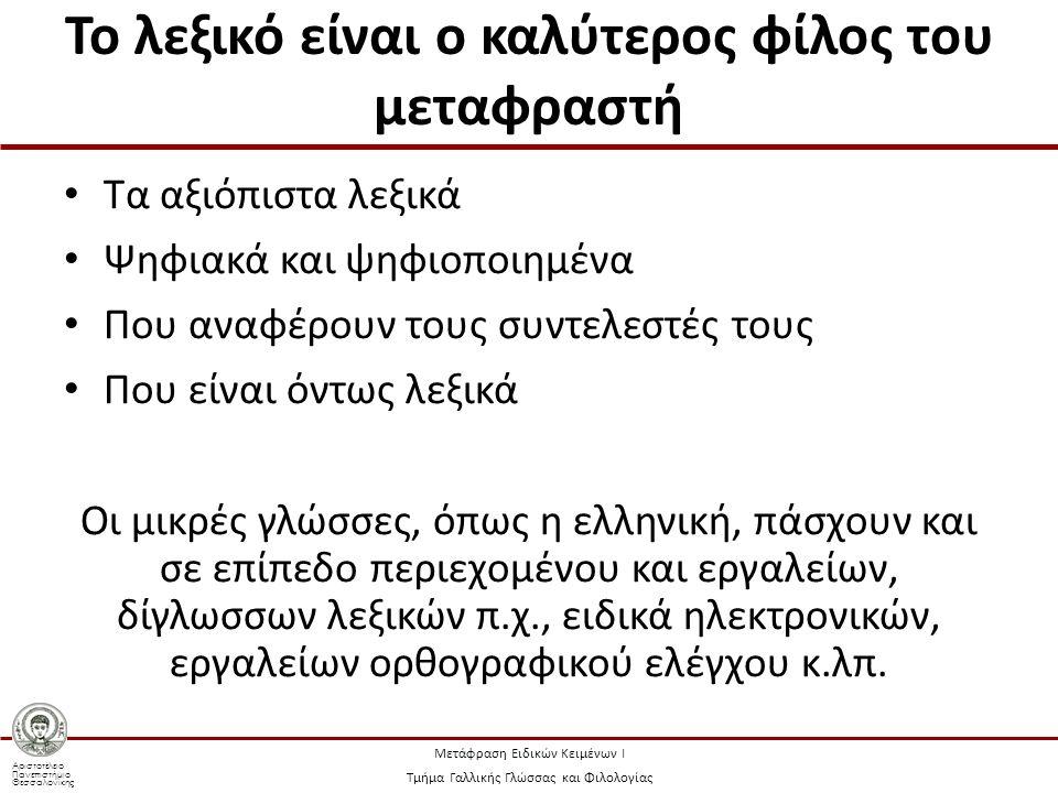 Αριστοτέλειο Πανεπιστήμιο Θεσσαλονίκης Μετάφραση Ειδικών Κειμένων Ι Τμήμα Γαλλικής Γλώσσας και Φιλολογίας Το λεξικό είναι ο καλύτερος φίλος του μεταφραστή Τα αξιόπιστα λεξικά Ψηφιακά και ψηφιοποιημένα Που αναφέρουν τους συντελεστές τους Που είναι όντως λεξικά Οι μικρές γλώσσες, όπως η ελληνική, πάσχουν και σε επίπεδο περιεχομένου και εργαλείων, δίγλωσσων λεξικών π.χ., ειδικά ηλεκτρονικών, εργαλείων ορθογραφικού ελέγχου κ.λπ.