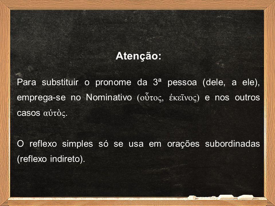 Atenção: Para substituir o pronome da 3ª pessoa (dele, a ele), emprega-se no Nominativo (ο ὗ τος, ἐ κε ῖ νος) e nos outros casos α ὐ τ ὸ ς.