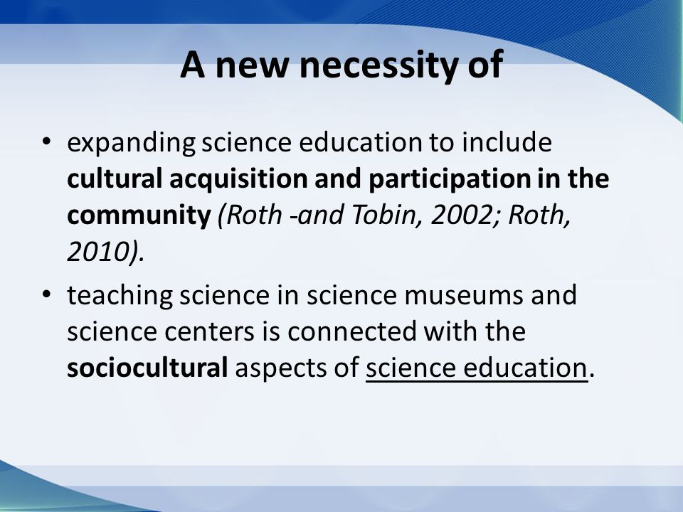 A new necessity of expanding science education to include cultural acquisition and participation in the community (Roth and Tobin, 2002; Roth, 2010).