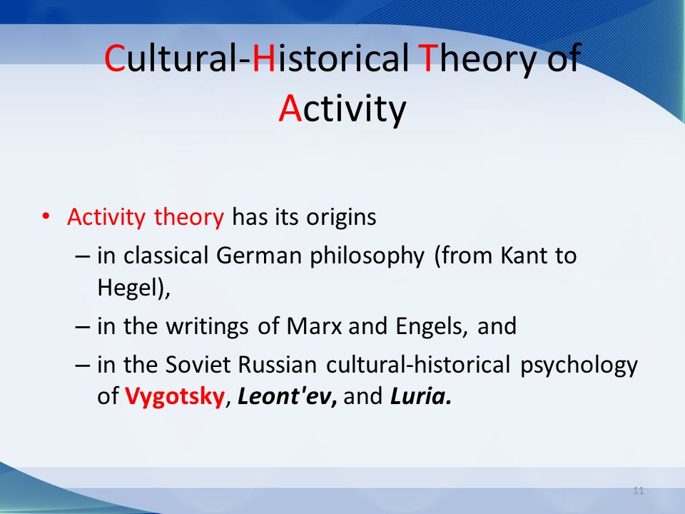 Cultural-Historical Theory of Activity Activity theory has its origins – in classical German philosophy (from Kant to Hegel), – in the writings of Marx and Engels, and – in the Soviet Russian cultural-historical psychology of Vygotsky, Leont ev, and Luria.