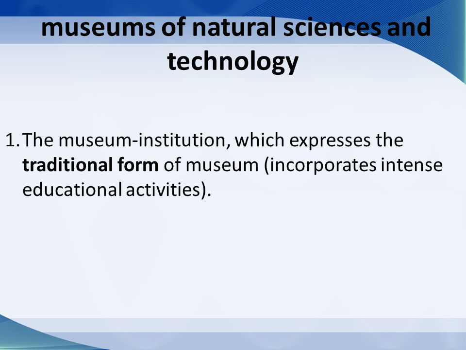 museums of natural sciences and technology 1.The museum-institution, which expresses the traditional form of museum (incorporates intense educational activities).