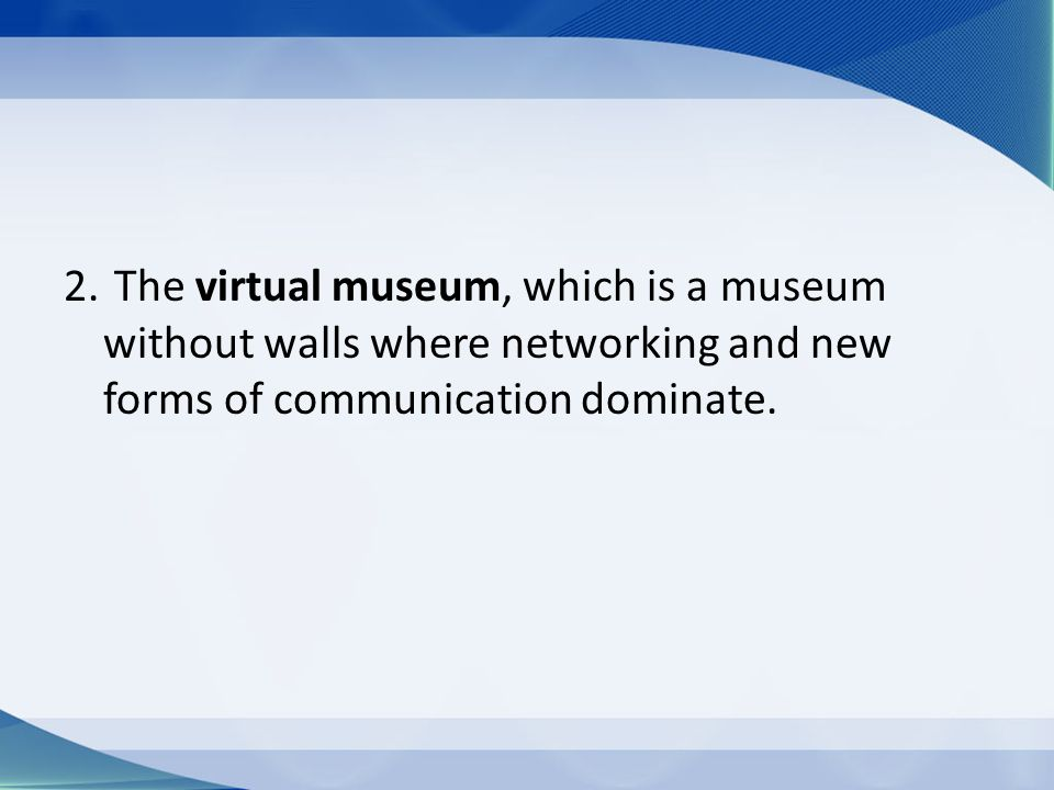 2. The virtual museum, which is a museum without walls where networking and new forms of communication dominate.