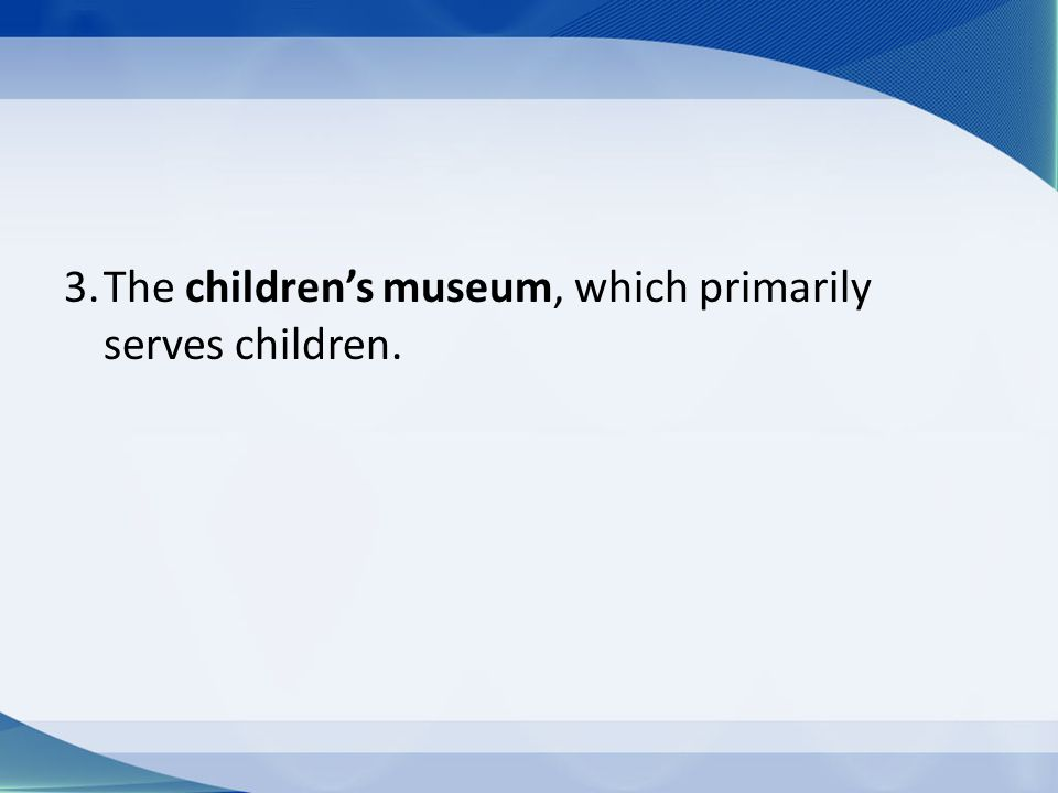 3.The children's museum, which primarily serves children.
