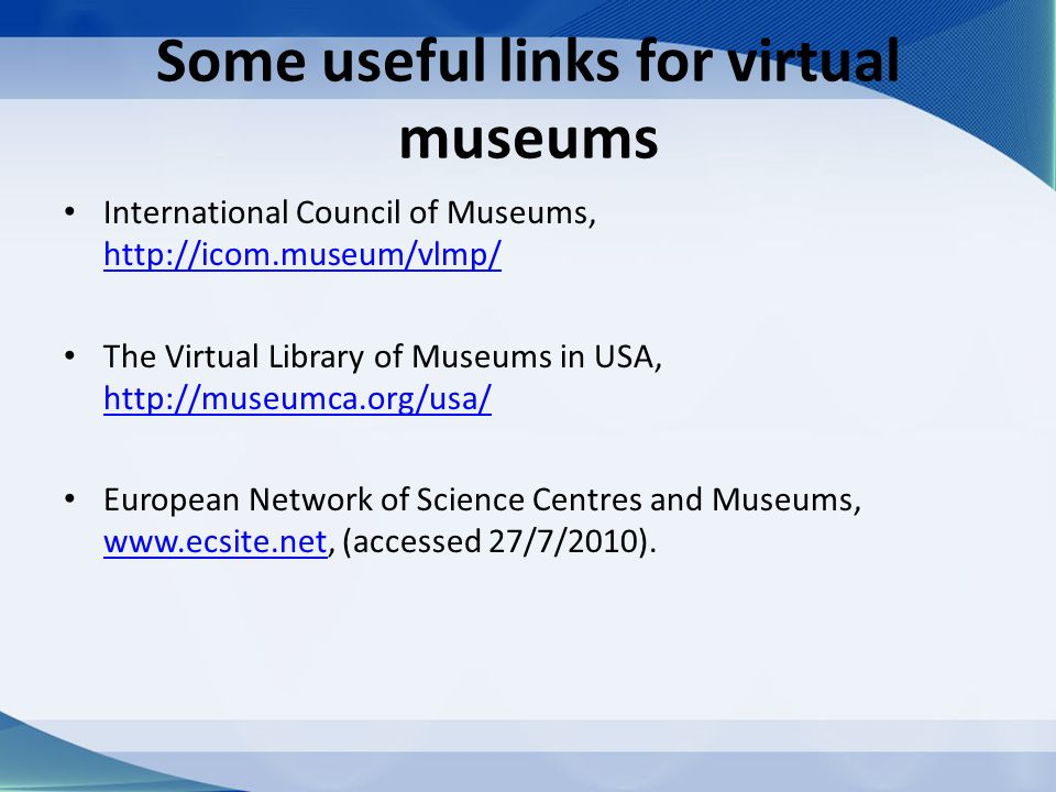 Some useful links for virtual museums International Council of Museums, http://icom.museum/vlmp/ http://icom.museum/vlmp/ The Virtual Library of Museums in USA, http://museumca.org/usa/ http://museumca.org/usa/ European Network of Science Centres and Museums, www.ecsite.net, (accessed 27/7/2010).