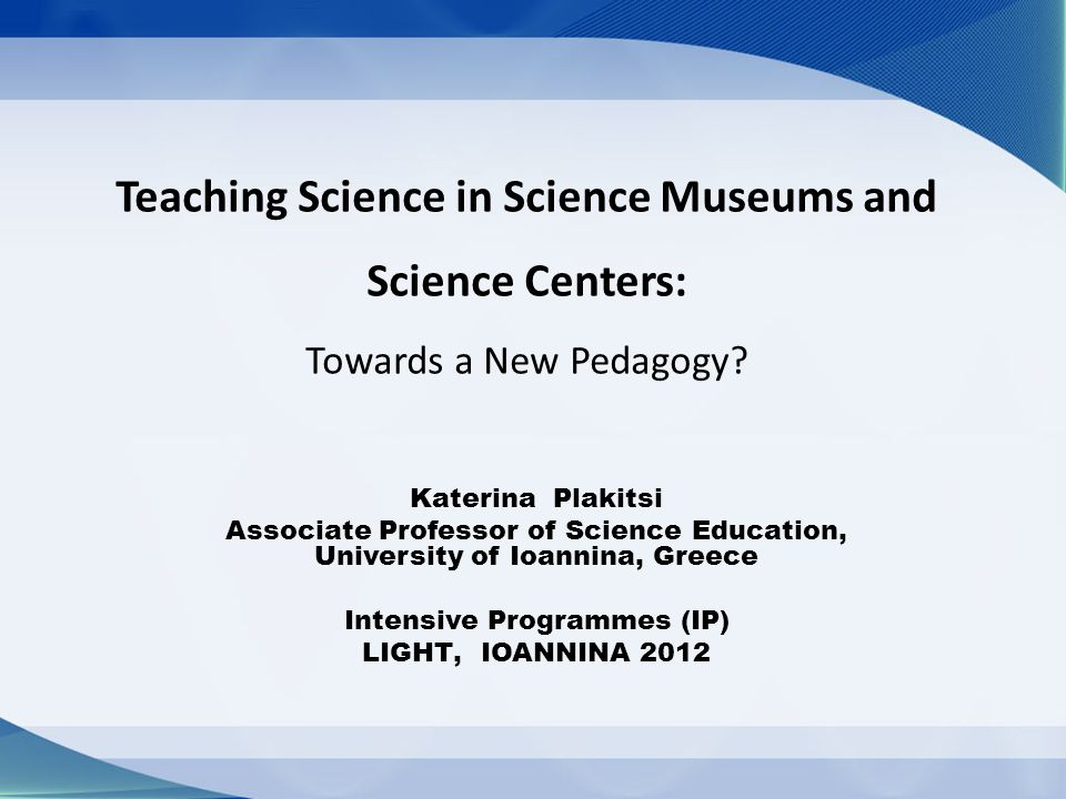 Teaching Science in Science Museums and Science Centers: Towards a New Pedagogy? Katerina Plakitsi Associate Professor of Science Education, Universit