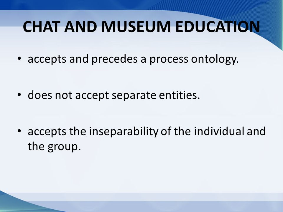 CHAT AND MUSEUM EDUCATION accepts and precedes a process ontology. does not accept separate entities. accepts the inseparability of the individual and