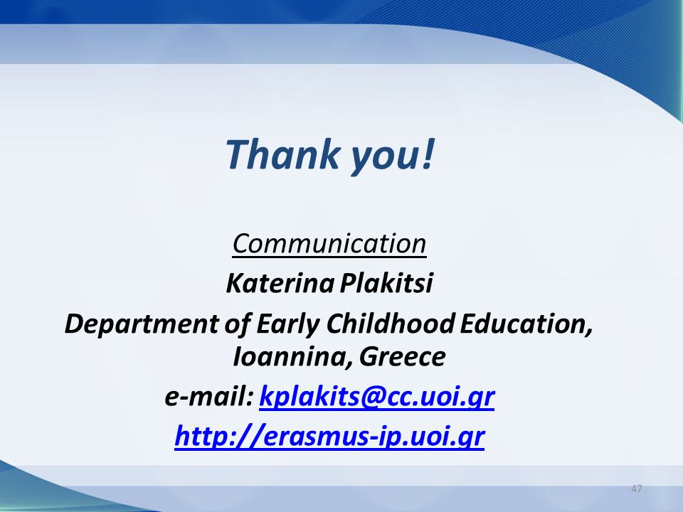 47 Thank you! Communication Katerina Plakitsi Department of Early Childhood Education, Ioannina, Greece e-mail: kplakits@cc.uoi.grkplakits@cc.uoi.gr h