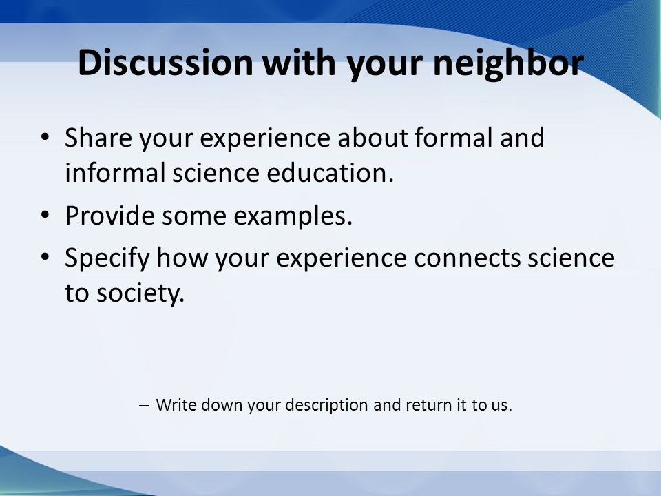 Discussion with your neighbor Share your experience about formal and informal science education. Provide some examples. Specify how your experience co