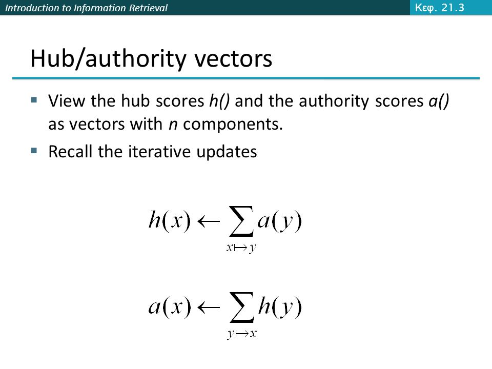 Introduction to Information Retrieval Hub/authority vectors  View the hub scores h() and the authority scores a() as vectors with n components.