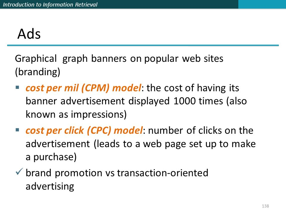 Introduction to Information Retrieval Graphical graph banners on popular web sites (branding)  cost per mil (CPM) model: the cost of having its banner advertisement displayed 1000 times (also known as impressions)  cost per click (CPC) model: number of clicks on the advertisement (leads to a web page set up to make a purchase) brand promotion vs transaction-oriented advertising 138 Ads