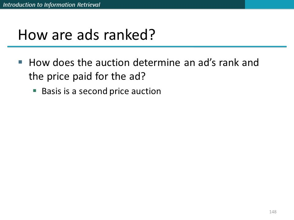 Introduction to Information Retrieval  How does the auction determine an ad's rank and the price paid for the ad.
