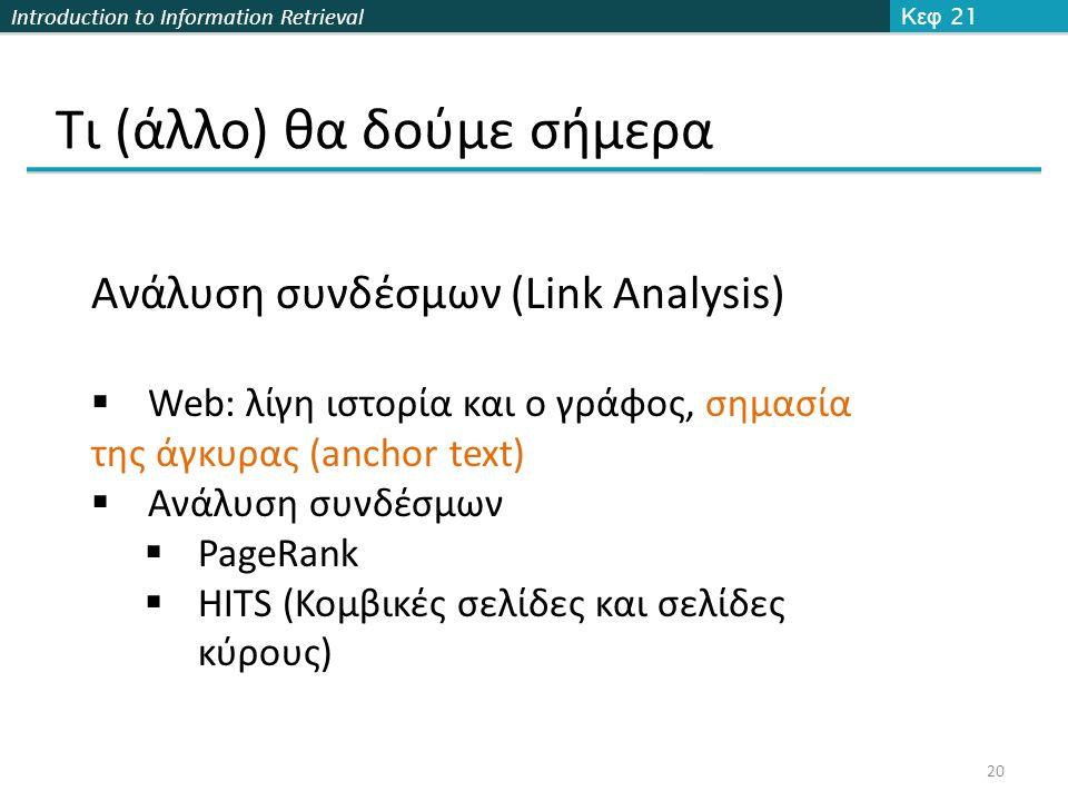 Introduction to Information Retrieval Τι (άλλο) θα δούμε σήμερα Κεφ 21 20 Ανάλυση συνδέσμων (Link Analysis)  Web: λίγη ιστορία και ο γράφος, σημασία