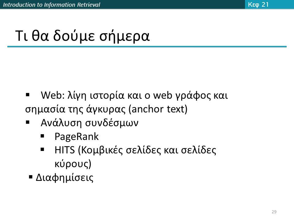 Introduction to Information Retrieval Τι θα δούμε σήμερα Κεφ 21 29  Web: λίγη ιστορία και ο web γράφος και σημασία της άγκυρας (anchor text)  Ανάλυσ