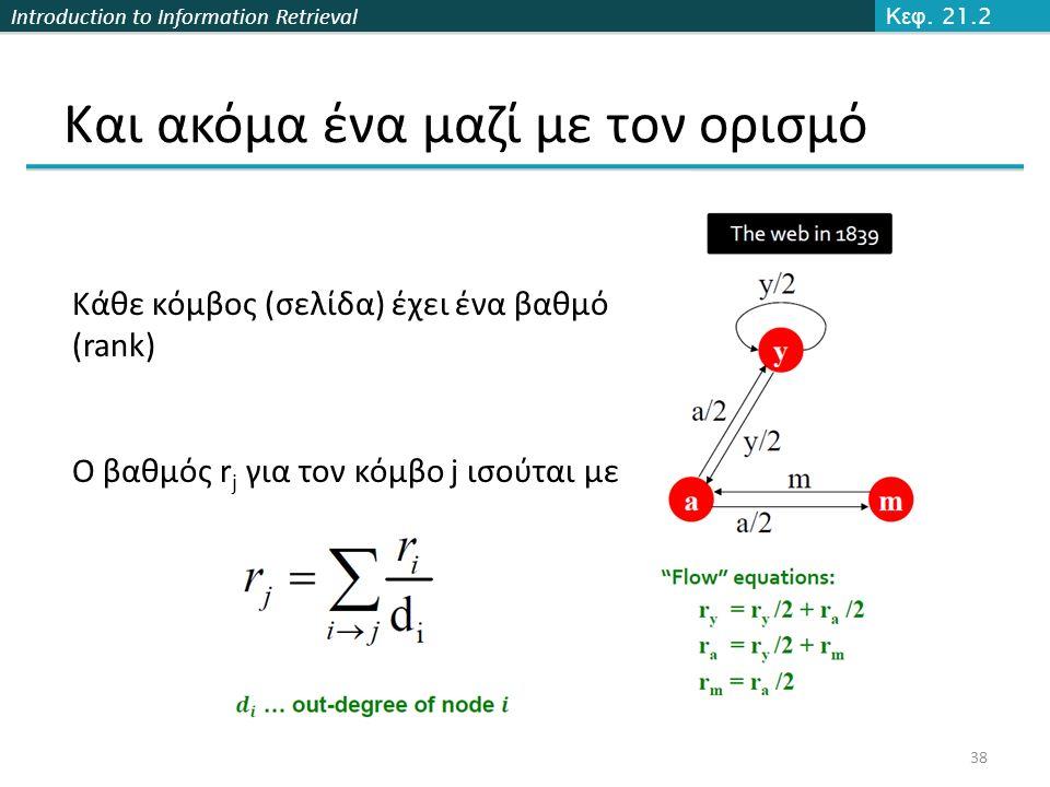 Introduction to Information Retrieval Και ακόμα ένα μαζί με τον ορισμό 38 Κεφ. 21.2 Κάθε κόμβος (σελίδα) έχει ένα βαθμό (rank) Ο βαθμός r j για τον κό
