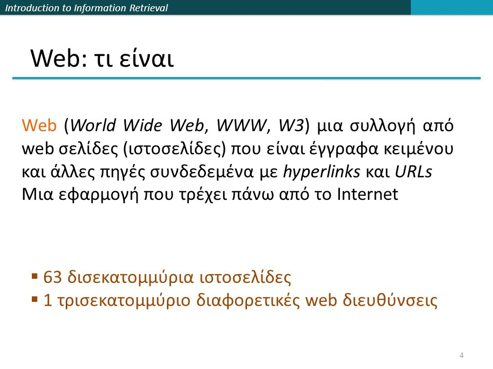 Introduction to Information Retrieval Web: τι είναι Web (World Wide Web, WWW, W3) μια συλλογή από web σελίδες (ιστοσελίδες) που είναι έγγραφα κειμένου