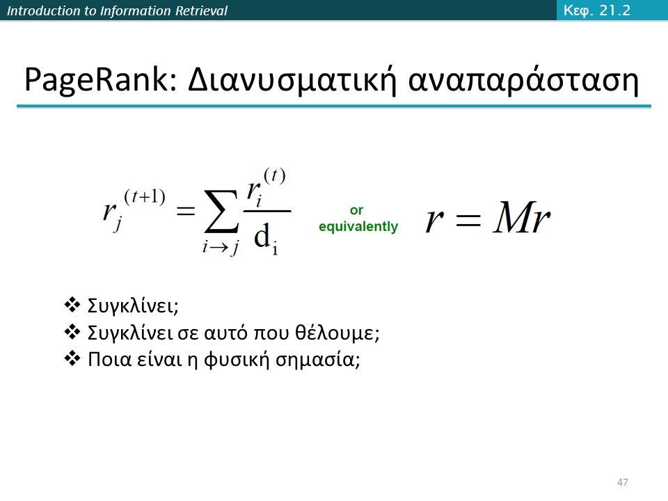 Introduction to Information Retrieval PageRank: Διανυσματική αναπαράσταση 47 Κεφ. 21.2  Συγκλίνει;  Συγκλίνει σε αυτό που θέλουμε;  Ποια είναι η φυ