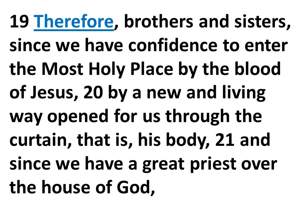 19 Therefore, brothers and sisters, since we have confidence to enter the Most Holy Place by the blood of Jesus, 20 by a new and living way opened for us through the curtain, that is, his body, 21 and since we have a great priest over the house of God,