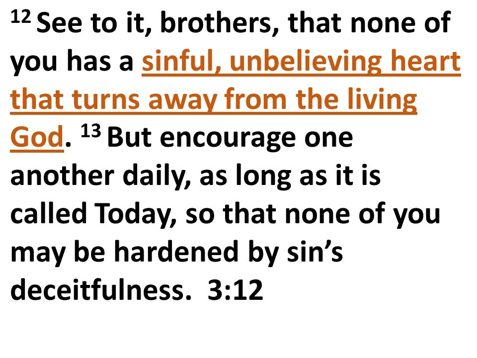 12 See to it, brothers, that none of you has a sinful, unbelieving heart that turns away from the living God.