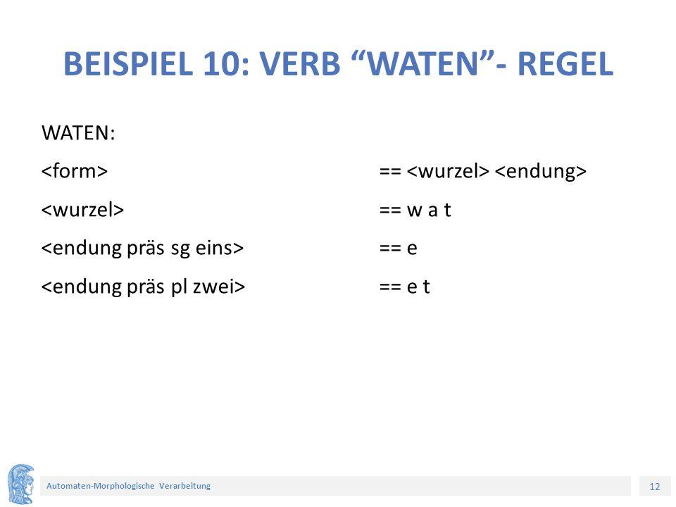 12 Automaten-Morphologische Verarbeitung BEISPIEL 10: VERB WATEN - REGEL WATEN: == == w a t == e == e t