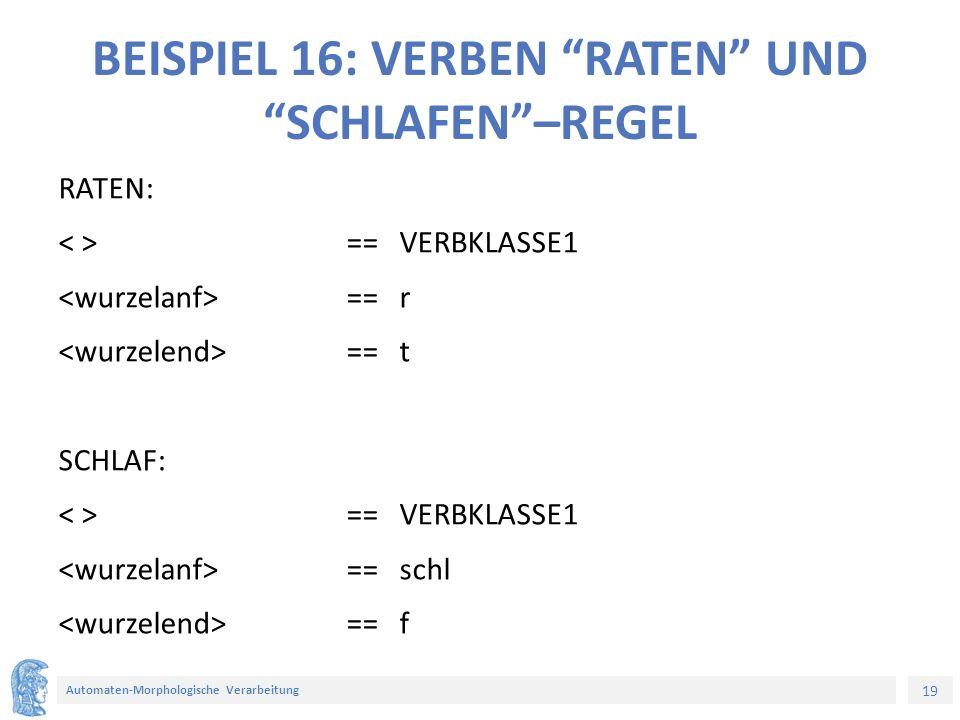 19 Automaten-Morphologische Verarbeitung BEISPIEL 16: VERBEN RATEN UND SCHLAFEN –REGEL RATEN: == VERBKLASSE1 == r == t SCHLAF: == VERBKLASSE1 == schl == f