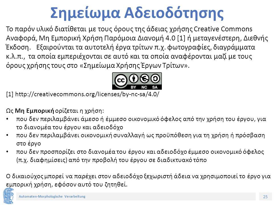 25 Automaten-Morphologische Verarbeitung Σημείωμα Αδειοδότησης Το παρόν υλικό διατίθεται με τους όρους της άδειας χρήσης Creative Commons Αναφορά, Μη Εμπορική Χρήση Παρόμοια Διανομή 4.0 [1] ή μεταγενέστερη, Διεθνής Έκδοση.