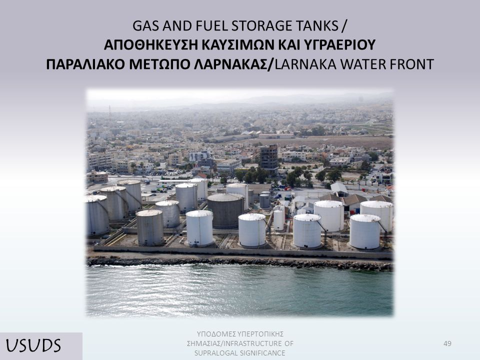 GAS AND FUEL STORAGE TANKS / ΑΠΟΘΗΚΕΥΣΗ ΚΑΥΣΙΜΩΝ ΚΑΙ ΥΓΡΑΕΡΙΟΥ ΠΑΡΑΛΙΑΚΟ ΜΕΤΩΠΟ ΛΑΡΝΑΚΑΣ/LARNAKA WATER FRONT 49 ΥΠΟΔΟΜΕΣ ΥΠΕΡΤΟΠΙΚΗΣ ΣΗΜΑΣΙΑΣ/INFRASTR