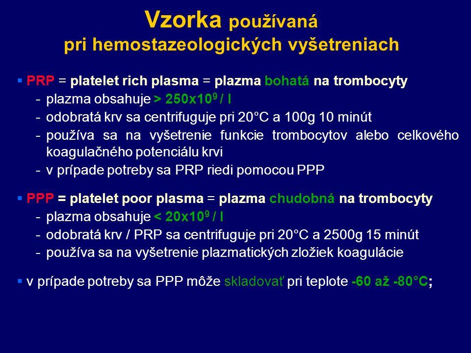 Vzorka používaná pri hemostazeologických vyšetreniach  PRP = platelet rich plasma = plazma bohatá na trombocyty -plazma obsahuje > 250x10 9 / l -odobratá krv sa centrifuguje pri 20°C a 100g 10 minút -používa sa na vyšetrenie funkcie trombocytov alebo celkového koagulačného potenciálu krvi -v prípade potreby sa PRP riedi pomocou PPP  PPP = platelet poor plasma = plazma chudobná na trombocyty -plazma obsahuje < 20x10 9 / l -odobratá krv / PRP sa centrifuguje pri 20°C a 2500g 15 minút -používa sa na vyšetrenie plazmatických zložiek koagulácie  v prípade potreby sa PPP môže skladovať pri teplote -60 až -80°C;