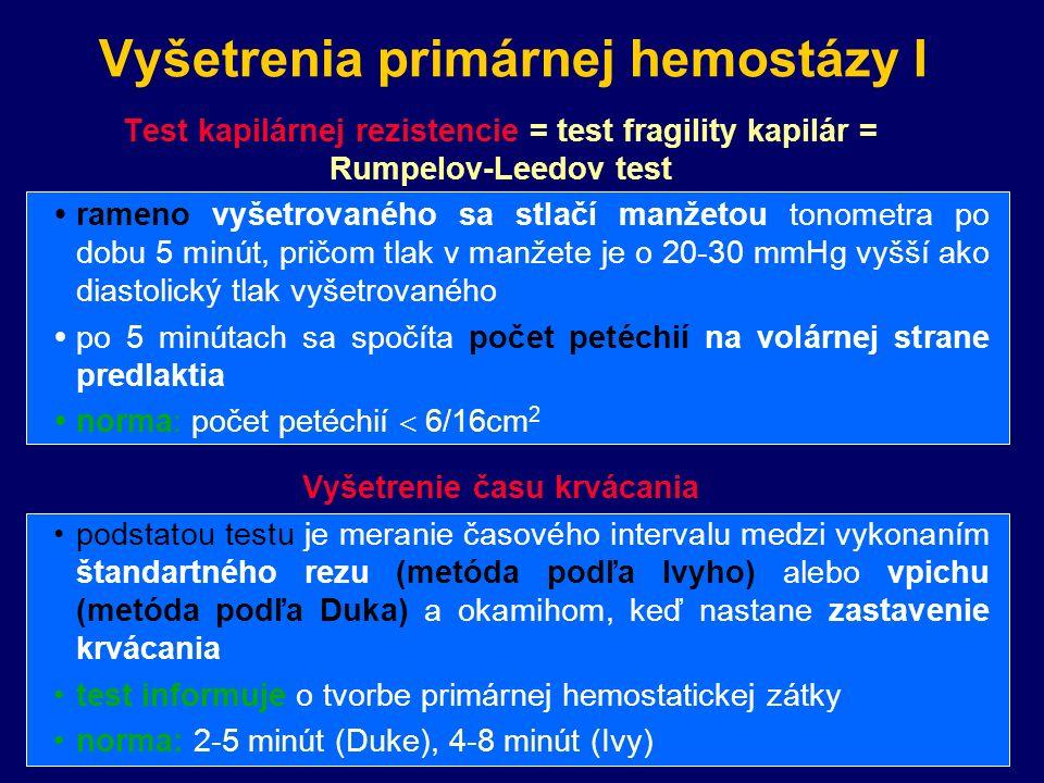 Vyšetrenia primárnej hemostázy I Test kapilárnej rezistencie = test fragility kapilár = Rumpelov-Leedov test  rameno vyšetrovaného sa stlačí manžetou tonometra po dobu 5 minút, pričom tlak v manžete je o 20-30 mmHg vyšší ako diastolický tlak vyšetrovaného  po 5 minútach sa spočíta počet petéchií na volárnej strane predlaktia  norma: počet petéchií  6/16cm 2 Vyšetrenie času krvácania podstatou testu je meranie časového intervalu medzi vykonaním štandartného rezu (metóda podľa Ivyho) alebo vpichu (metóda podľa Duka) a okamihom, keď nastane zastavenie krvácania test informuje o tvorbe primárnej hemostatickej zátky norma: 2-5 minút (Duke), 4-8 minút (Ivy)
