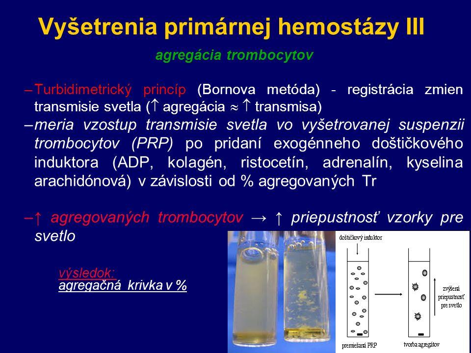 Vyšetrenia primárnej hemostázy III agregácia trombocytov –Turbidimetrický princíp (Bornova metóda) - registrácia zmien transmisie svetla (  agregácia   transmisa) –meria vzostup transmisie svetla vo vyšetrovanej suspenzii trombocytov (PRP) po pridaní exogénneho doštičkového induktora (ADP, kolagén, ristocetín, adrenalín, kyselina arachidónová) v závislosti od % agregovaných Tr –↑ agregovaných trombocytov → ↑ priepustnosť vzorky pre svetlo výsledok: agregačná krivka v %