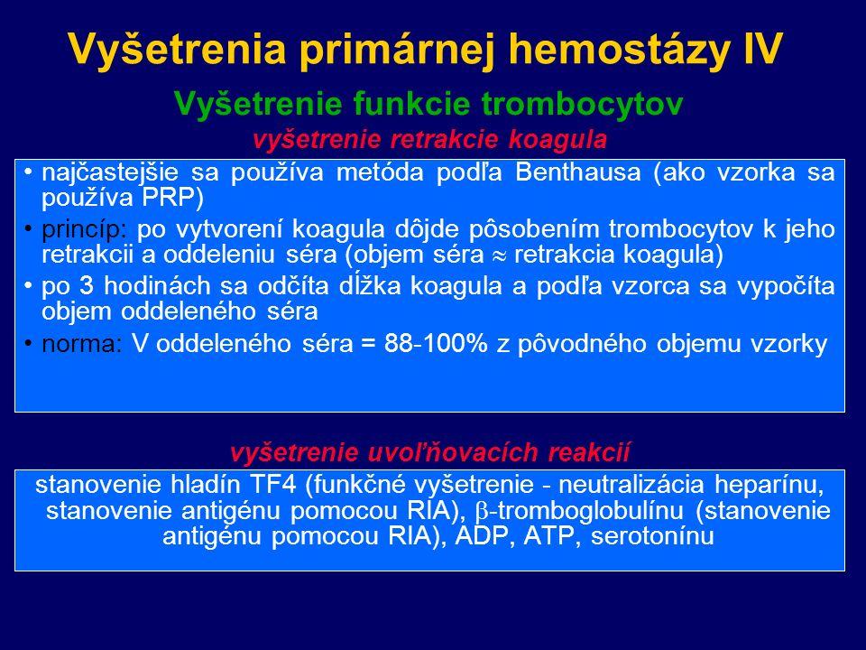 Vyšetrenia primárnej hemostázy IV Vyšetrenie funkcie trombocytov vyšetrenie retrakcie koagula najčastejšie sa používa metóda podľa Benthausa (ako vzorka sa používa PRP) princíp: po vytvorení koagula dôjde pôsobením trombocytov k jeho retrakcii a oddeleniu séra (objem séra  retrakcia koagula) po 3 hodinách sa odčíta dĺžka koagula a podľa vzorca sa vypočíta objem oddeleného séra norma: V oddeleného séra = 88-100% z pôvodného objemu vzorky vyšetrenie uvoľňovacích reakcií stanovenie hladín TF4 (funkčné vyšetrenie - neutralizácia heparínu, stanovenie antigénu pomocou RIA),  -tromboglobulínu (stanovenie antigénu pomocou RIA), ADP, ATP, serotonínu PFA-100 Systempatrí medzi globálne testykvantitatívne hodnotiace procesy primárnej he-mostázy v citrátovej plnej krvi.