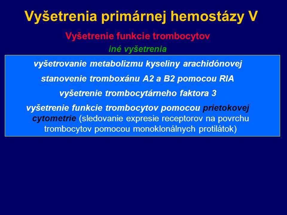 Vyšetrenia primárnej hemostázy V Vyšetrenie funkcie trombocytov iné vyšetrenia vyšetrovanie metabolizmu kyseliny arachidónovej stanovenie tromboxánu A2 a B2 pomocou RIA vyšetrenie trombocytárneho faktora 3 vyšetrenie funkcie trombocytov pomocou prietokovej cytometrie (sledovanie expresie receptorov na povrchu trombocytov pomocou monoklonálnych protilátok)