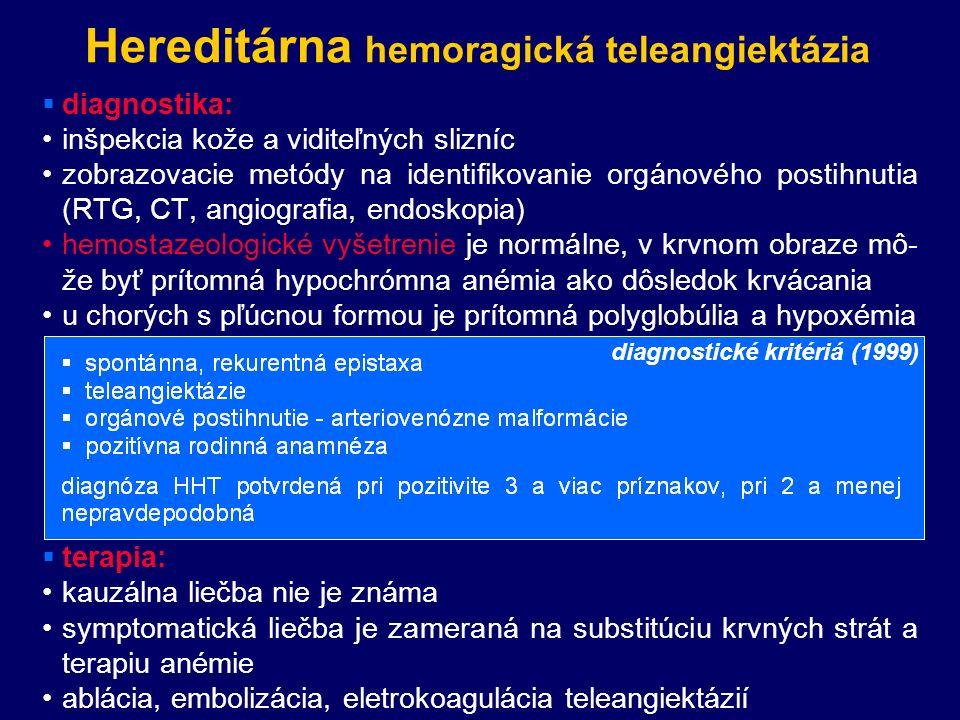 Hereditárna hemoragická teleangiektázia  diagnostika: inšpekcia kože a viditeľných slizníc zobrazovacie metódy na identifikovanie orgánového postihnutia (RTG, CT, angiografia, endoskopia) hemostazeologické vyšetrenie je normálne, v krvnom obraze mô- že byť prítomná hypochrómna anémia ako dôsledok krvácania u chorých s pľúcnou formou je prítomná polyglobúlia a hypoxémia diagnostické kritériá (1999)  terapia: kauzálna liečba nie je známa symptomatická liečba je zameraná na substitúciu krvných strát a terapiu anémie ablácia, embolizácia, eletrokoagulácia teleangiektázií