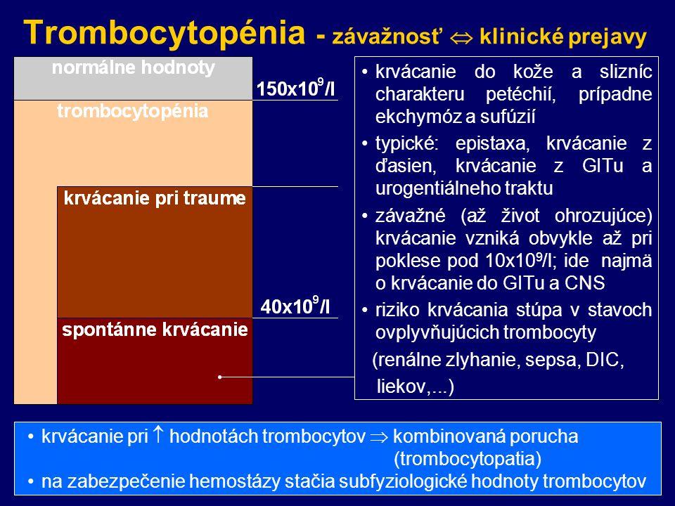 Trombocytopénia - závažnosť  klinické prejavy krvácanie do kože a slizníc charakteru petéchií, prípadne ekchymóz a sufúzií typické: epistaxa, krvácanie z ďasien, krvácanie z GITu a urogentiálneho traktu závažné (až život ohrozujúce) krvácanie vzniká obvykle až pri poklese pod 10x10 9 /l; ide najmä o krvácanie do GITu a CNS riziko krvácania stúpa v stavoch ovplyvňujúcich trombocyty (renálne zlyhanie, sepsa, DIC, liekov,...) krvácanie pri  hodnotách trombocytov  kombinovaná porucha (trombocytopatia) na zabezpečenie hemostázy stačia subfyziologické hodnoty trombocytov