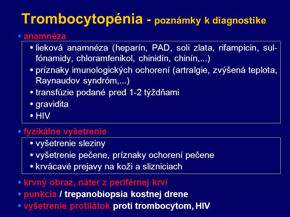 Trombocytopénia - poznámky k diagnostike  anamnéza  lieková anamnéza (heparín, PAD, soli zlata, rifampicin, sul- fónamidy, chloramfenikol, chinidín, chinín,...)  príznaky imunologických ochorení (artralgie, zvýšená teplota, Raynaudov syndróm,...)  transfúzie podané pred 1-2 týždňami  gravidita  HIV  fyzikálne vyšetrenie  vyšetrenie sleziny  vyšetrenie pečene, príznaky ochorení pečene  krvácavé prejavy na koži a slizniciach  krvný obraz, náter z periférnej krvi  punkcia / trepanobiopsia kostnej drene  vyšetrenie protilátok proti trombocytom, HIV