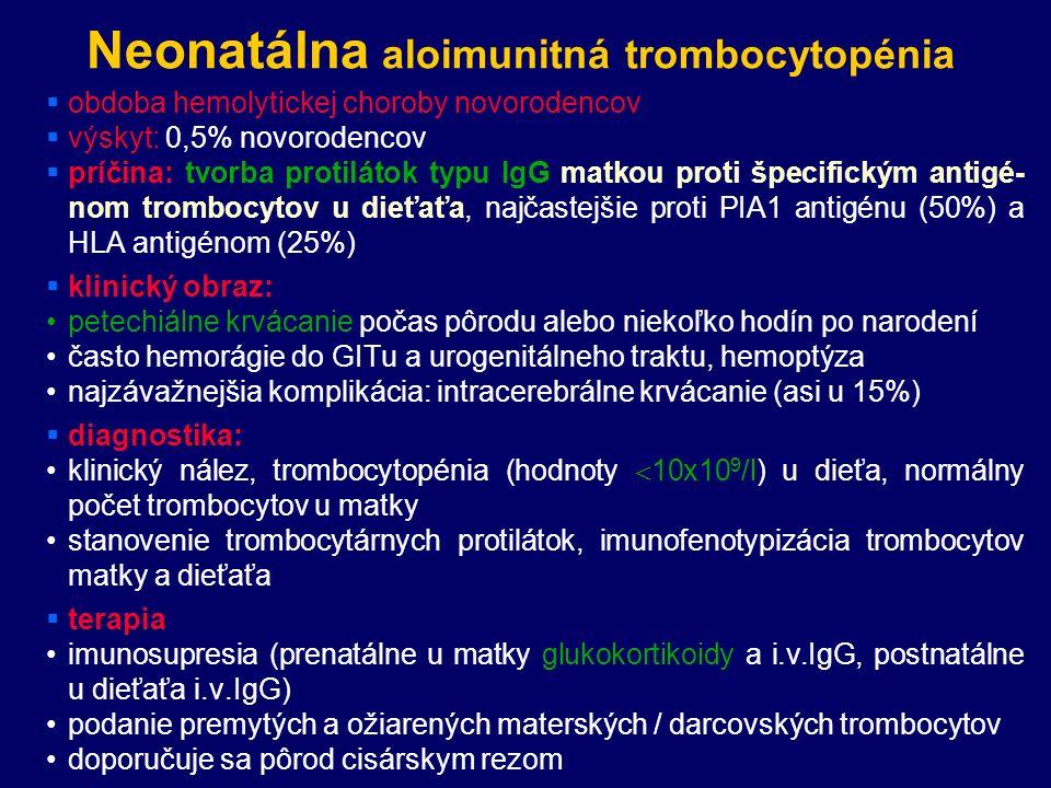 Neonatálna aloimunitná trombocytopénia  obdoba hemolytickej choroby novorodencov  výskyt: 0,5% novorodencov  príčina: tvorba protilátok typu IgG matkou proti špecifickým antigé- nom trombocytov u dieťaťa, najčastejšie proti PIA1 antigénu (50%) a HLA antigénom (25%)  klinický obraz: petechiálne krvácanie počas pôrodu alebo niekoľko hodín po narodení často hemorágie do GITu a urogenitálneho traktu, hemoptýza najzávažnejšia komplikácia: intracerebrálne krvácanie (asi u 15%)  diagnostika: klinický nález, trombocytopénia (hodnoty  10x10 9 /l) u dieťa, normálny počet trombocytov u matky stanovenie trombocytárnych protilátok, imunofenotypizácia trombocytov matky a dieťaťa  terapia imunosupresia (prenatálne u matky glukokortikoidy a i.v.IgG, postnatálne u dieťaťa i.v.IgG) podanie premytých a ožiarených materských / darcovských trombocytov doporučuje sa pôrod cisárskym rezom