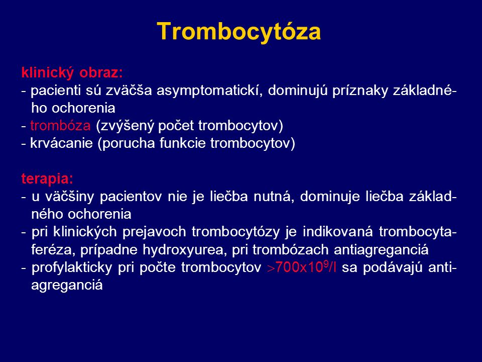 Trombocytóza klinický obraz: - pacienti sú zväčša asymptomatickí, dominujú príznaky základné- ho ochorenia - trombóza (zvýšený počet trombocytov) - krvácanie (porucha funkcie trombocytov) terapia: - u väčšiny pacientov nie je liečba nutná, dominuje liečba základ- ného ochorenia - pri klinických prejavoch trombocytózy je indikovaná trombocyta- feréza, prípadne hydroxyurea, pri trombózach antiagreganciá - profylakticky pri počte trombocytov  700x10 9 /l sa podávajú anti- agreganciá