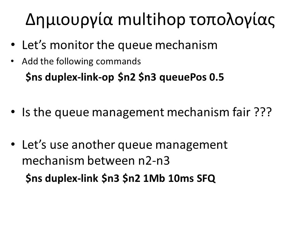Δημιουργία multihop τοπολογίας Let's monitor the queue mechanism Add the following commands $ns duplex-link-op $n2 $n3 queuePos 0.5 Is the queue management mechanism fair .
